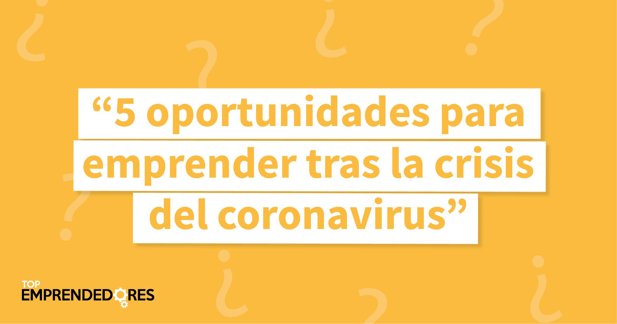 Coronavirus: 5 oportunidades para emprender tras la crisis